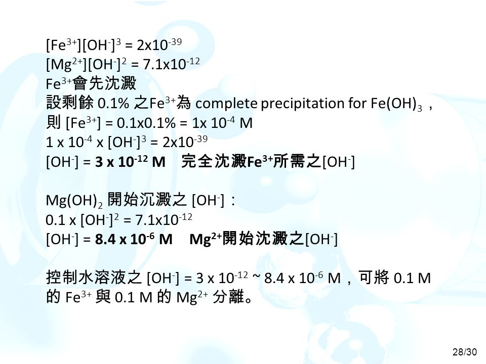 [Fe3+][OH-]3 = 2x10-39 [Mg2+][OH-]2 = 7.1x10-12. Fe3+會先沈澱. 設剩餘 0.1% 之Fe3+為 complete precipitation for Fe(OH)3,則 [Fe3+] = 0.1x0.1% = 1x 10-4 M.